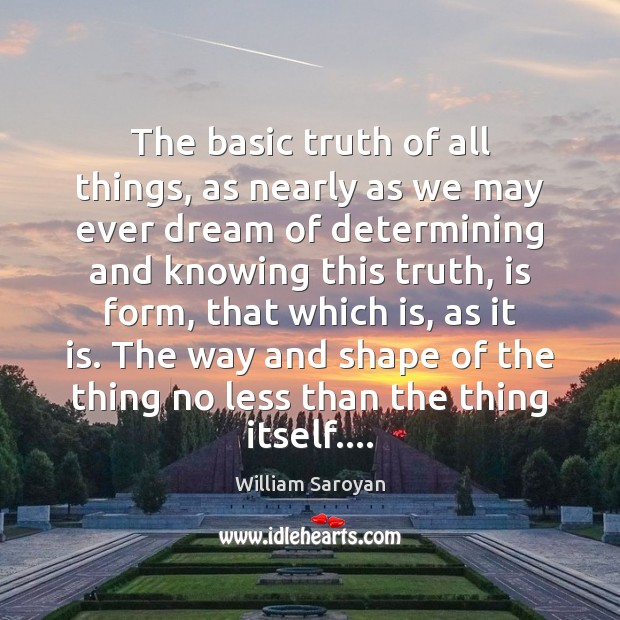 The basic truth of all things, as nearly as we may ever William Saroyan Picture Quote