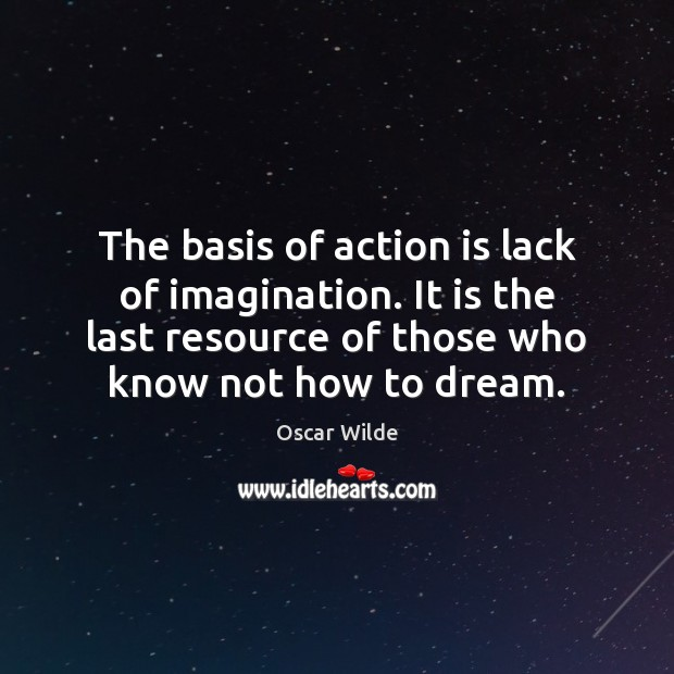 Image, The basis of action is lack of imagination. It is the last