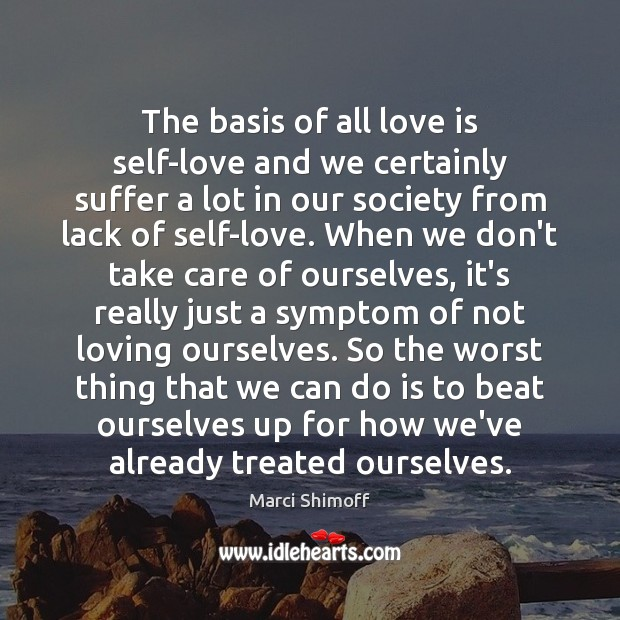 The basis of all love is self-love and we certainly suffer a Image