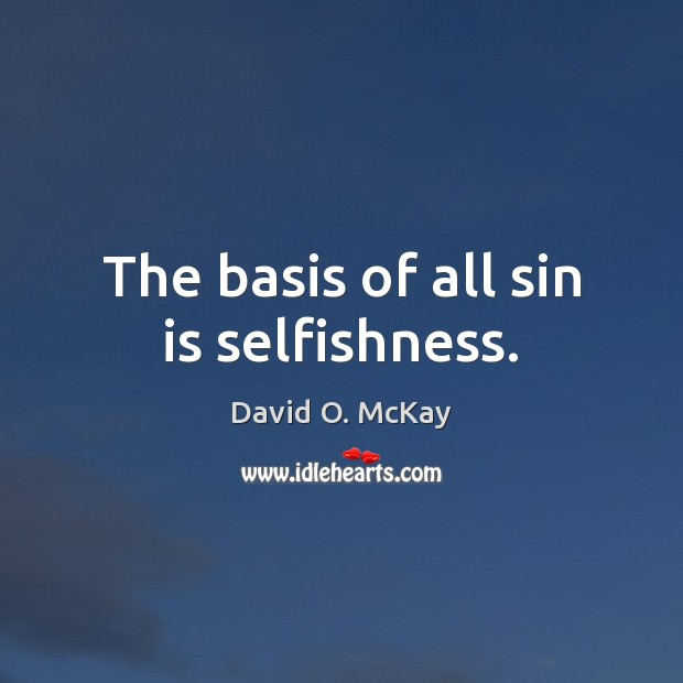 The basis of all sin is selfishness. David O. McKay Picture Quote