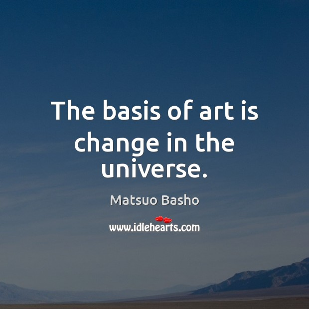 The basis of art is change in the universe. Matsuo Basho Picture Quote