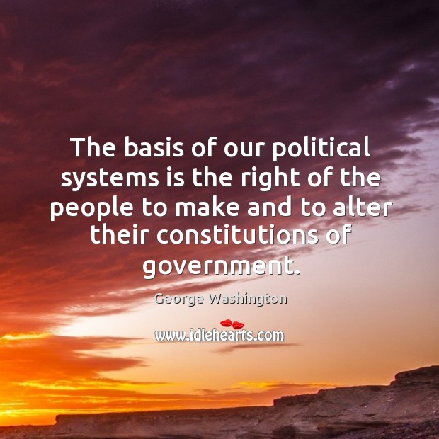 The basis of our political systems is the right of the people to make and to alter their constitutions of government. Image