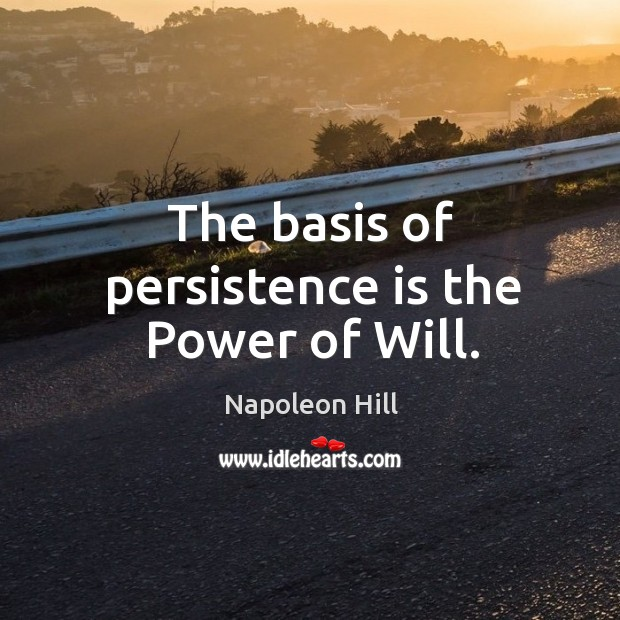 The basis of persistence is the Power of Will. Persistence Quotes Image