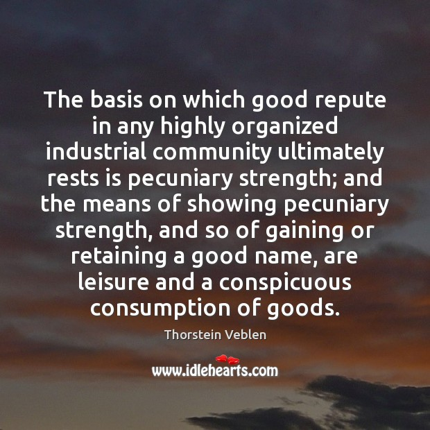The basis on which good repute in any highly organized industrial community Thorstein Veblen Picture Quote