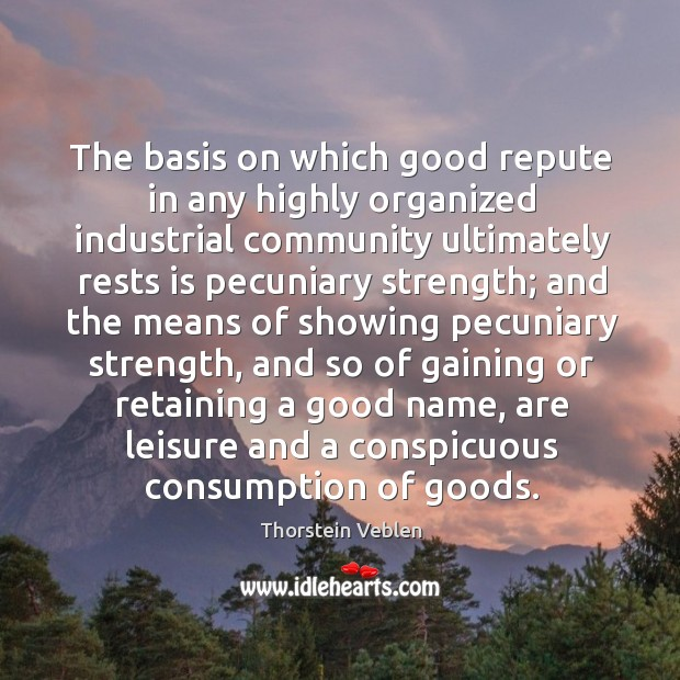 The basis on which good repute in any highly organized industrial community ultimately rests Thorstein Veblen Picture Quote
