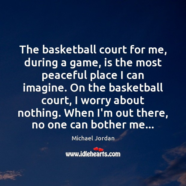 The basketball court for me, during a game, is the most peaceful Michael Jordan Picture Quote