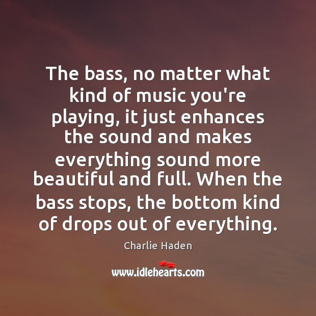 The bass, no matter what kind of music you're playing, it just Image