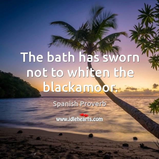 The bath has sworn not to whiten the blackamoor. Image