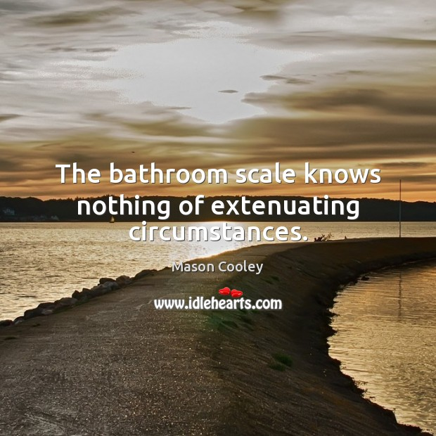 The bathroom scale knows nothing of extenuating circumstances. Image