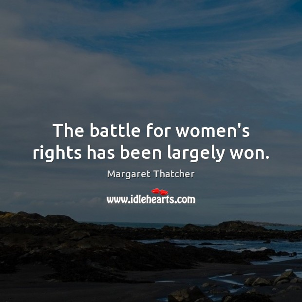 The battle for women's rights has been largely won. Margaret Thatcher Picture Quote