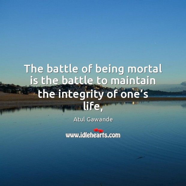 The battle of being mortal is the battle to maintain the integrity of one's life, Atul Gawande Picture Quote