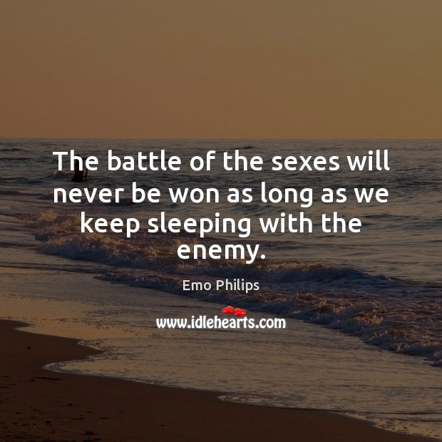 The battle of the sexes will never be won as long as we keep sleeping with the enemy. Emo Philips Picture Quote
