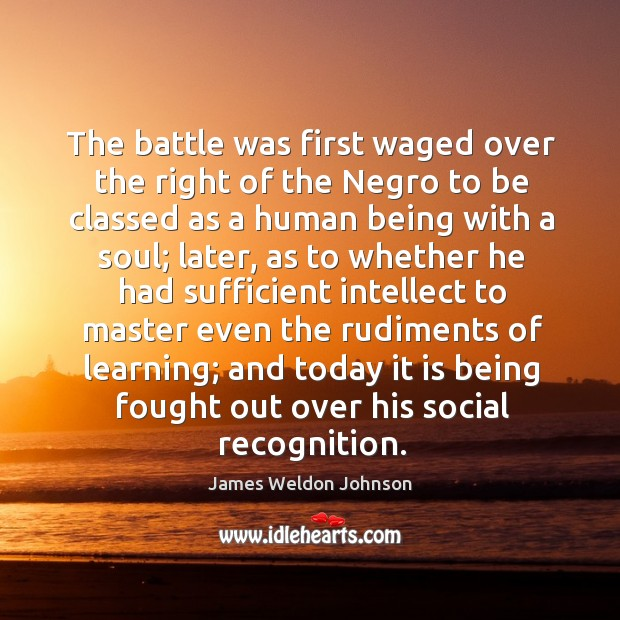 The battle was first waged over the right of the negro to be classed as a human being with James Weldon Johnson Picture Quote