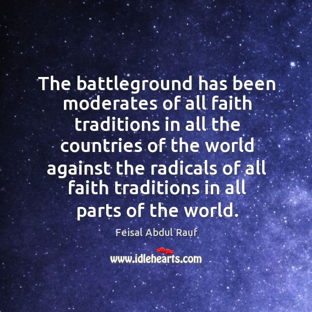 The battleground has been moderates of all faith traditions in all the countries of the world Image