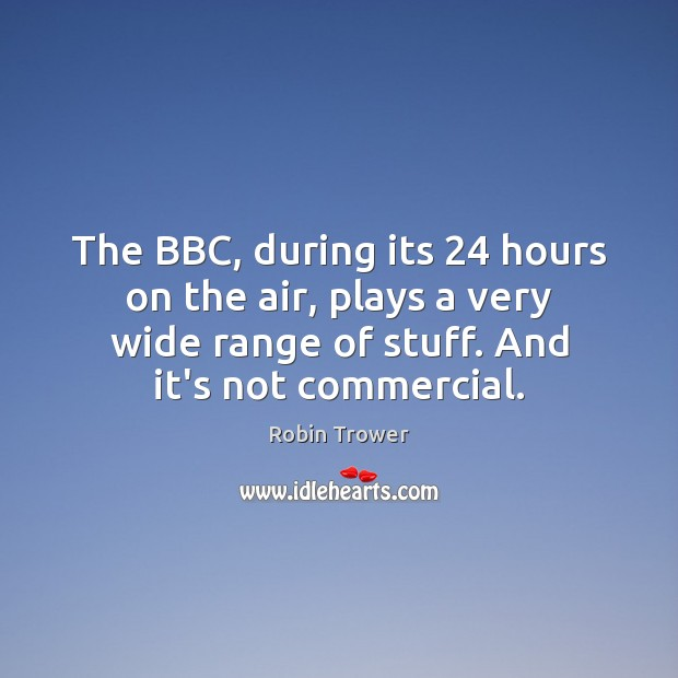 The BBC, during its 24 hours on the air, plays a very wide Robin Trower Picture Quote