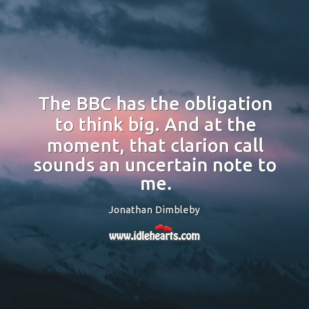 The bbc has the obligation to think big. And at the moment, that clarion call sounds an uncertain note to me. Image