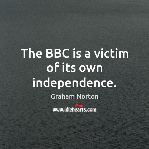 The BBC is a victim of its own independence. Graham Norton Picture Quote