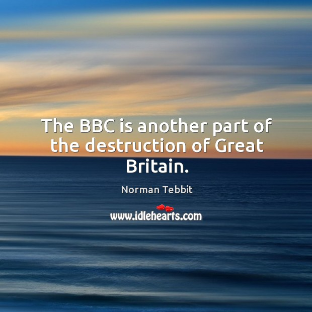 The BBC is another part of the destruction of Great Britain. Norman Tebbit Picture Quote