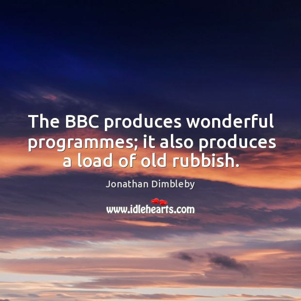 The bbc produces wonderful programmes; it also produces a load of old rubbish. Jonathan Dimbleby Picture Quote