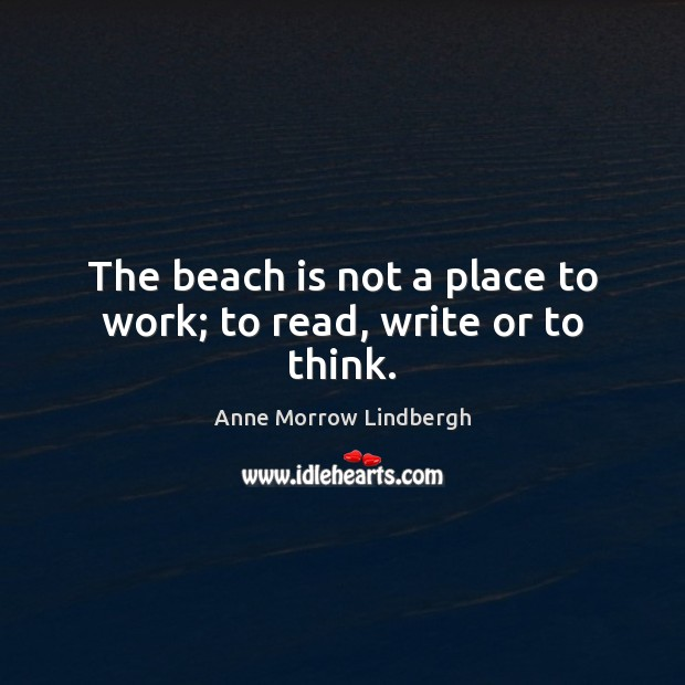 The beach is not a place to work; to read, write or to think. Anne Morrow Lindbergh Picture Quote