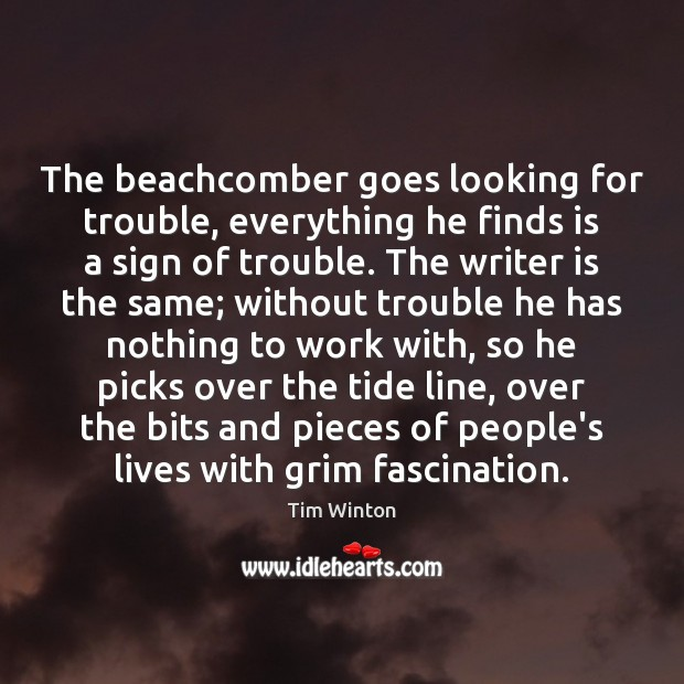 The beachcomber goes looking for trouble, everything he finds is a sign Tim Winton Picture Quote