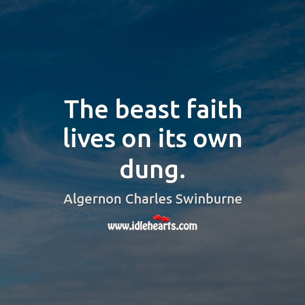 The beast faith lives on its own dung. Algernon Charles Swinburne Picture Quote