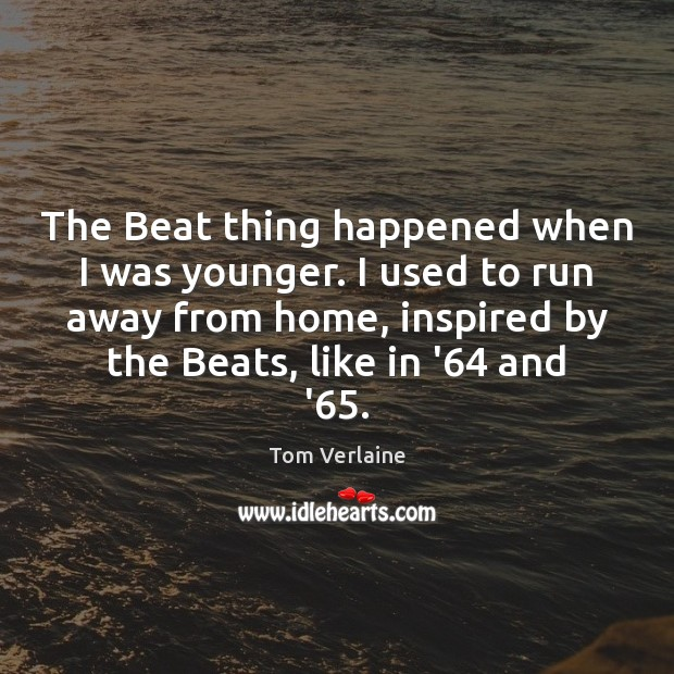 The Beat thing happened when I was younger. I used to run Tom Verlaine Picture Quote