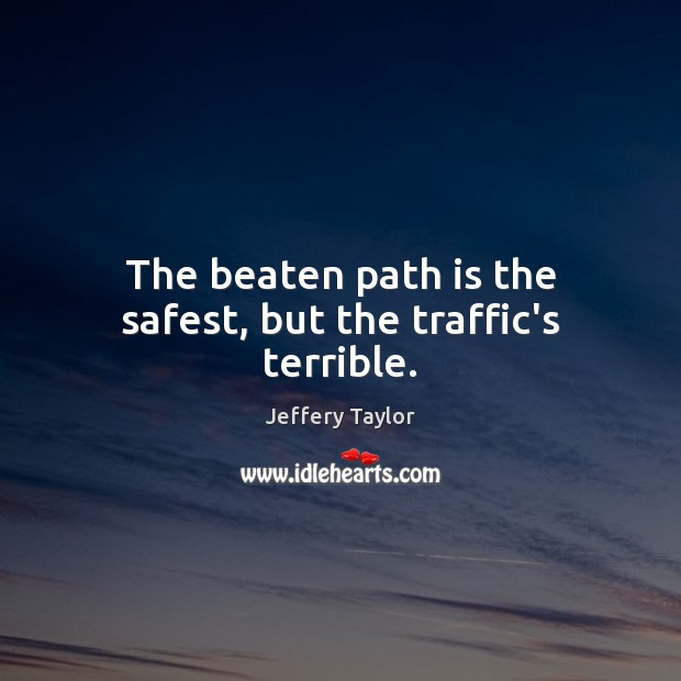 The beaten path is the safest, but the traffic's terrible. Image