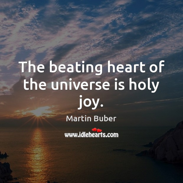 The beating heart of the universe is holy joy. Image