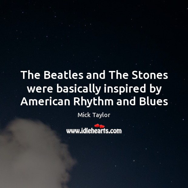 The Beatles and The Stones were basically inspired by American Rhythm and Blues Image