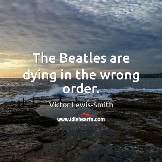 The Beatles are dying in the wrong order. Image