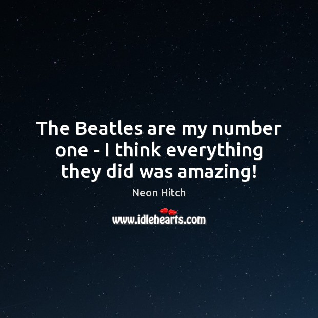 The Beatles are my number one – I think everything they did was amazing! Neon Hitch Picture Quote