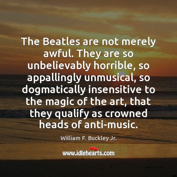 The Beatles are not merely awful. They are so unbelievably horrible, so William F. Buckley Jr. Picture Quote