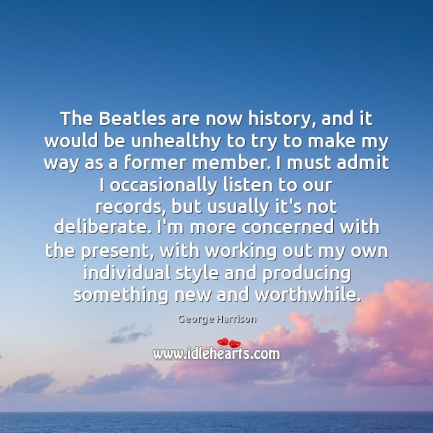 The Beatles are now history, and it would be unhealthy to try George Harrison Picture Quote