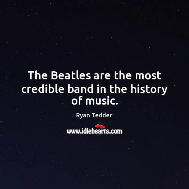 The Beatles are the most credible band in the history of music. Ryan Tedder Picture Quote