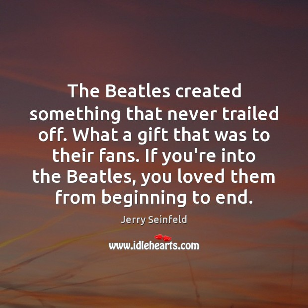 The Beatles created something that never trailed off. What a gift that Image