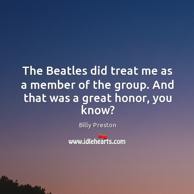 Image, The beatles did treat me as a member of the group. And that was a great honor, you know?