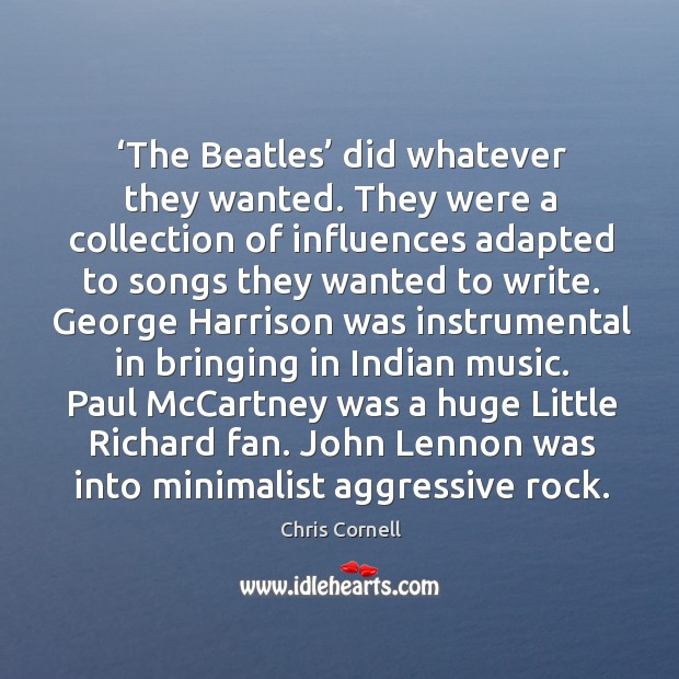 The beatles did whatever they wanted. They were a collection of influences adapted to songs Chris Cornell Picture Quote