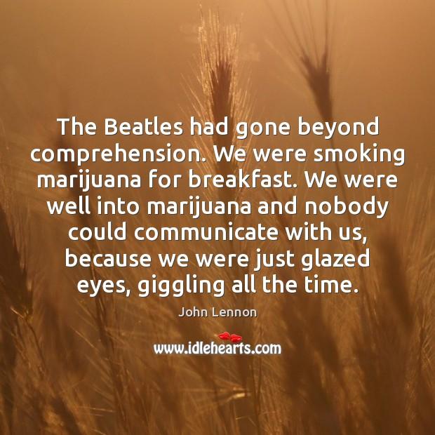 Image, The Beatles had gone beyond comprehension. We were smoking marijuana for breakfast.