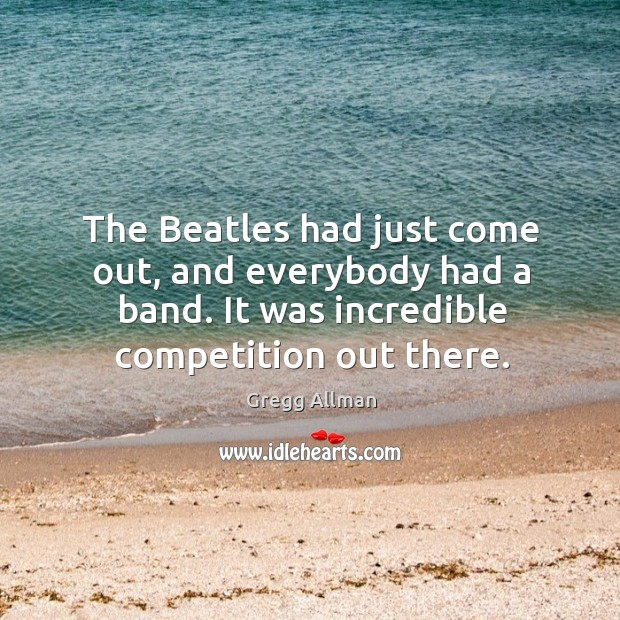 The beatles had just come out, and everybody had a band. It was incredible competition out there. Image