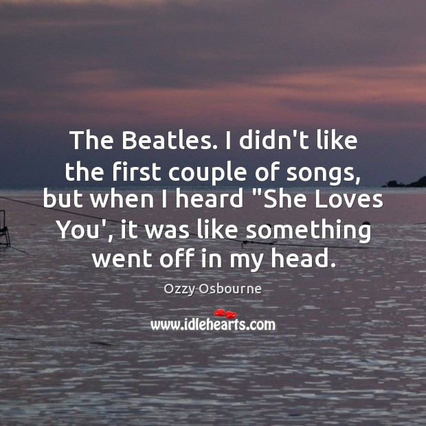 The Beatles. I didn't like the first couple of songs, but when Image