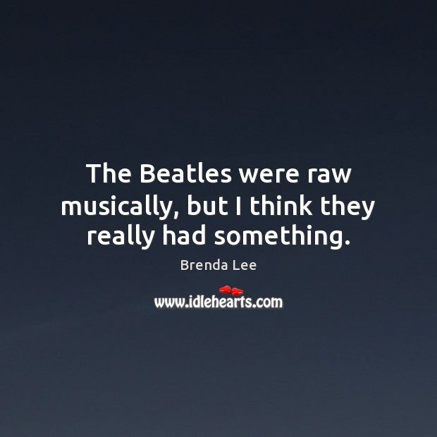 Image, The Beatles were raw musically, but I think they really had something.