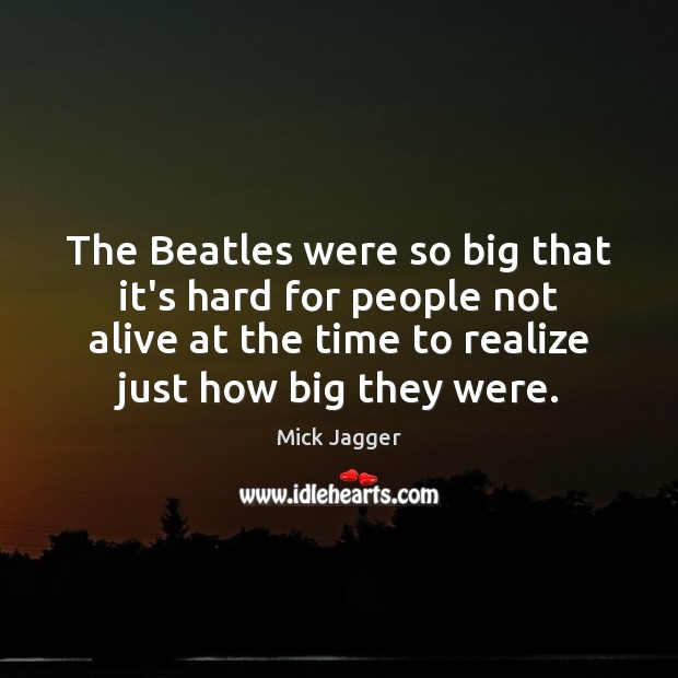 The Beatles were so big that it's hard for people not alive Mick Jagger Picture Quote