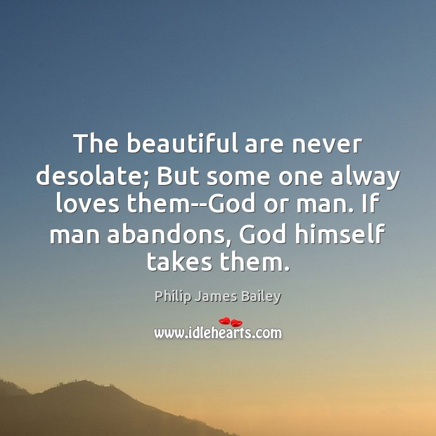 The beautiful are never desolate; But some one alway loves them–God or Image