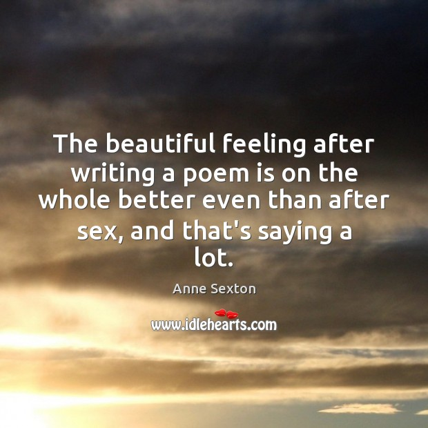 The beautiful feeling after writing a poem is on the whole better Anne Sexton Picture Quote