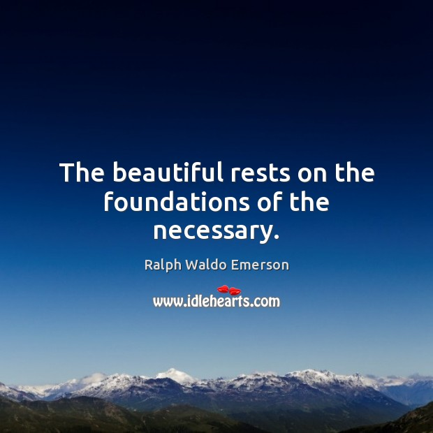 The beautiful rests on the foundations of the necessary. Image