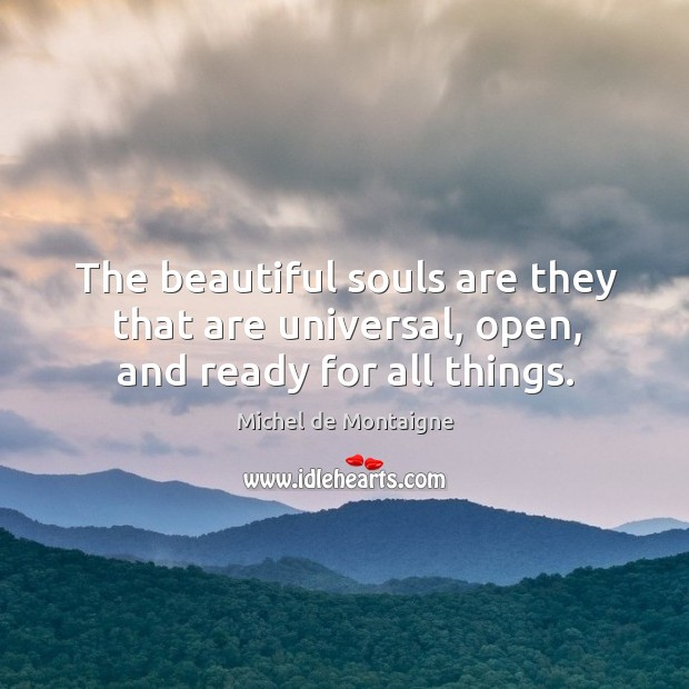 Image, The beautiful souls are they that are universal, open, and ready for all things.