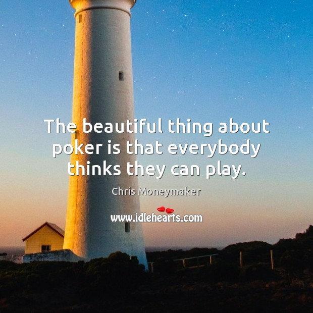The beautiful thing about poker is that everybody thinks they can play. Chris Moneymaker Picture Quote