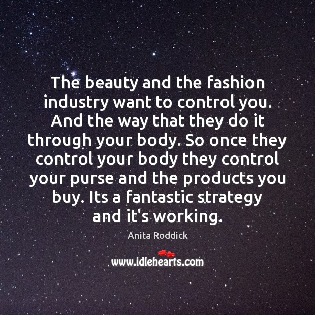 The beauty and the fashion industry want to control you. And the Image