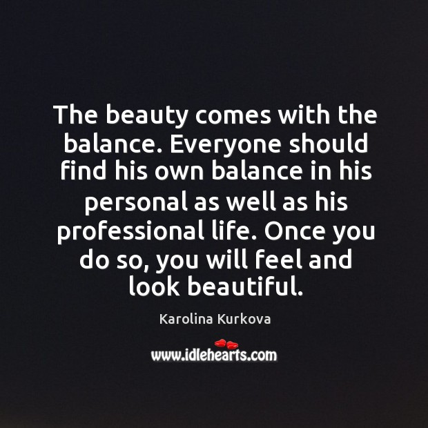 The beauty comes with the balance. Everyone should find his own balance in his Image